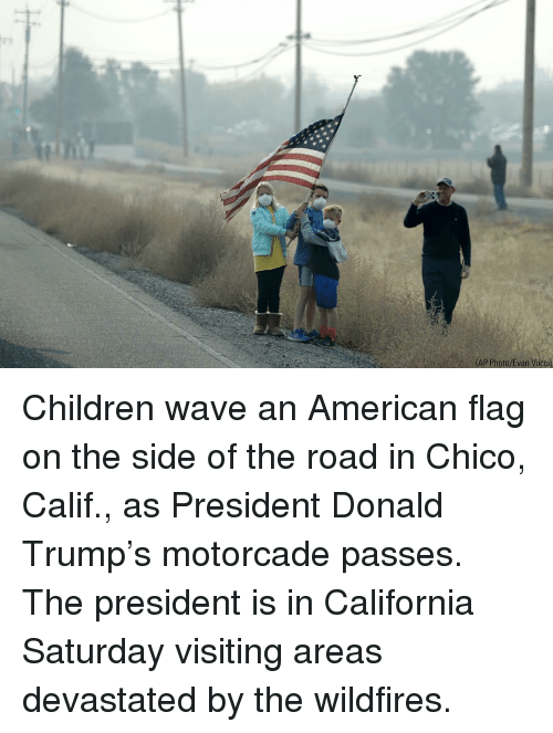 American Flag: AP Photo/Evan Vucci) Children wave an American flag on the side of the road in Chico, Calif., as President Donald Trump's motorcade passes. The president is in California Saturday visiting areas devastated by the wildfires.