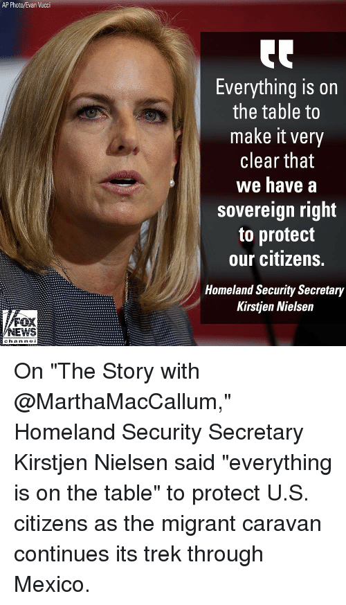 """Homeland: AP Photo/Evan Vucci  Everything is on  the table to  make it very  clear that  we have a  sovereign right  to protect  our citizens.  Homeland Security Secretary  Kirstjen Nielsen  FOX  NEWS  chan ne On """"The Story with @MarthaMacCallum,"""" Homeland Security Secretary Kirstjen Nielsen said """"everything is on the table"""" to protect U.S. citizens as the migrant caravan continues its trek through Mexico."""