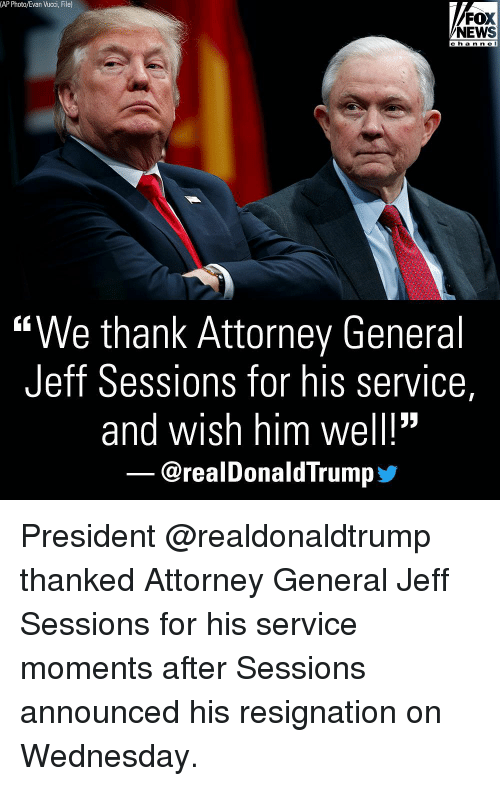 """jeff sessions: (AP Photo/Evan Vucci, File)  FOX  NEWS  c h a n n e l  """"We thank Attorney General  Jeff Sessions for his service,  and wish him well!""""  @realDonaldTrump步 President @realdonaldtrump thanked Attorney General Jeff Sessions for his service moments after Sessions announced his resignation on Wednesday."""