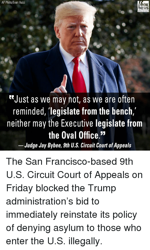 "Nei: AP Photo/Evan Vucci  FOX  NEWS  chan neI  ""Just as we may not, as we are often  reminded, 'legislate from the bench,  neither may the Executive legislate from  the Oval Office.""  Judge Jay Bybee, 9th U.S. Circuit Court of Appeals The San Francisco-based 9th U.S. Circuit Court of Appeals on Friday blocked the Trump administration's bid to immediately reinstate its policy of denying asylum to those who enter the U.S. illegally."