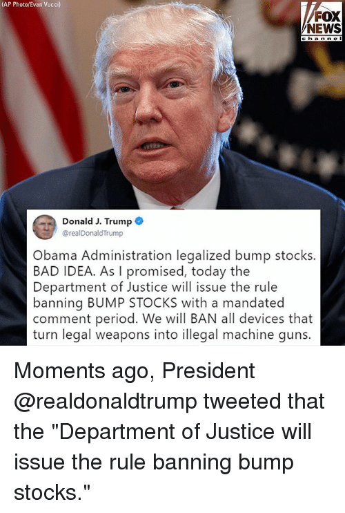 """Bad, Guns, and Memes: (AP Photo/Evan Vucci)  FOX  NEWS  channe  Donald J. Trump C  @realDonaldTrump  bama Administration legalized bump stocks  BAD IDEA. As I promised, today the  Department of Justice will issue the rule  banning BUMP STOCKS with a mandated  comment period. We will BAN all devices that  turn legal weapons into illegal machine guns Moments ago, President @realdonaldtrump tweeted that the """"Department of Justice will issue the rule banning bump stocks."""""""