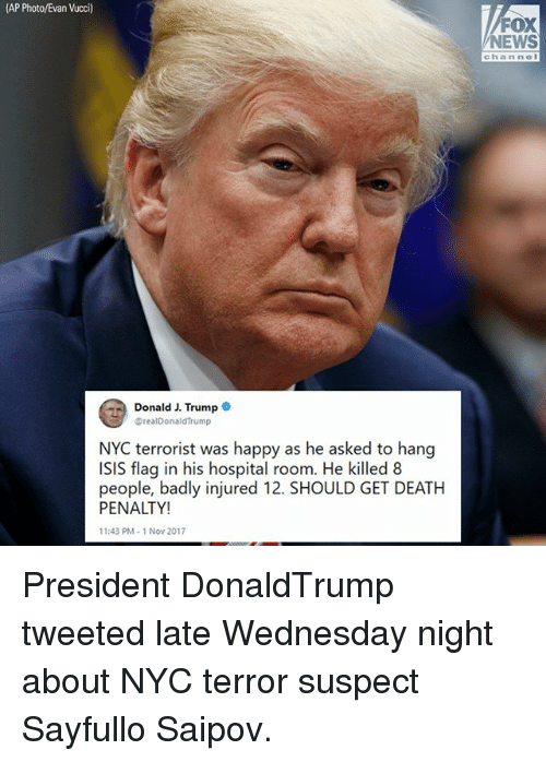 Wednesday Night: AP Photo/Evan Vucci)  FOX  NEWS  channol  Donald J. Trump  @realDonaldTrump  NYC terrorist was happy as he asked to hang  ISIS flag in his hospital room. He killed 8  people, badly injured 12. SHOULD GET DEATH  PENALTY!  1:43 PM- 1 Nov 2017 President DonaldTrump tweeted late Wednesday night about NYC terror suspect Sayfullo Saipov.