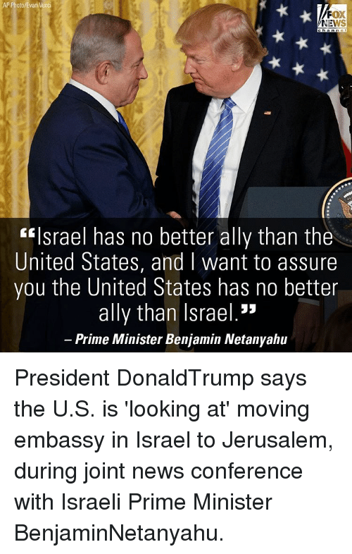 """Memes, News, and Ally: AP Photo/Evan Vucci  FOX  NEWS  """"Israel has no better ally than the  United States, and I want to assure  you the United States has no better  ally than Israel.""""  Prime Minister Benjamin Netanyahu President DonaldTrump says the U.S. is 'looking at' moving embassy in Israel to Jerusalem, during joint news conference with Israeli Prime Minister BenjaminNetanyahu."""
