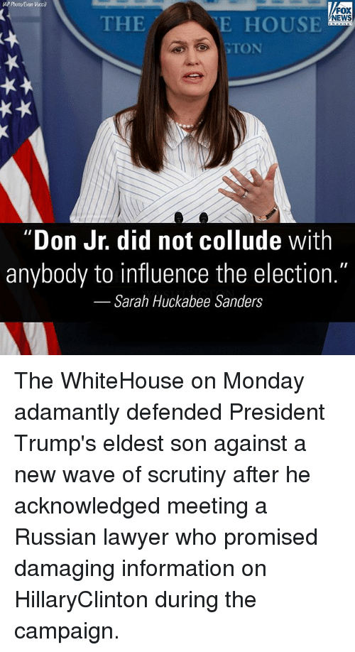 "Lawyer, Memes, and News: AP Photo/Evan Vucci)  FOX  NEWS  THE  E HOUSE  GTON  Don Jr. did not collude with  anybody to influence the election.""  Sarah Huckabee Sanders The WhiteHouse on Monday adamantly defended President Trump's eldest son against a new wave of scrutiny after he acknowledged meeting a Russian lawyer who promised damaging information on HillaryClinton during the campaign."