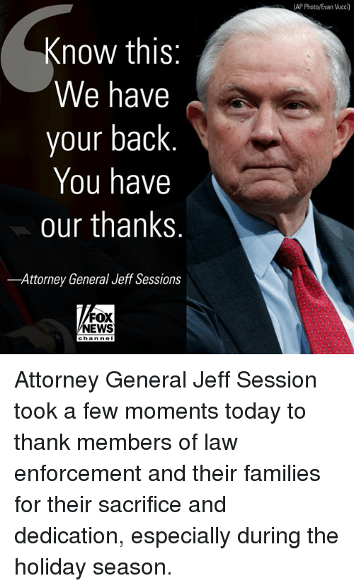 jeff sessions: AP Photo/Evan Vucci)  Know this  We have  your back  You have  our thanks  -Attorney General Jeff Sessions  FOX  NEWS  chan ne Attorney General Jeff Session took a few moments today to thank members of law enforcement and their families for their sacrifice and dedication, especially during the holiday season.