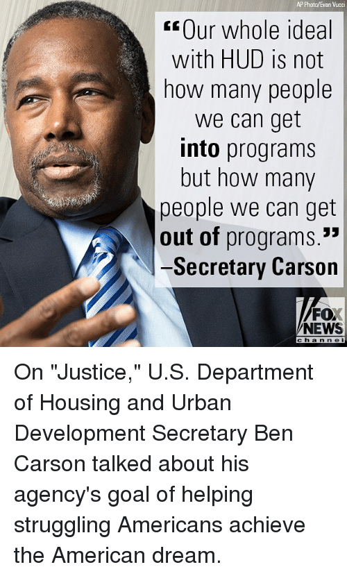 "Ben Carson, Memes, and News: AP Photo/Evan Vucci  Our whole ideal  with HUD is not  how many people  we can get  into programs  but how many  people we can get  out of programs.  -Secretary Carson  FO  NEWS  channel On ""Justice,"" U.S. Department of Housing and Urban Development Secretary Ben Carson talked about his agency's goal of helping struggling Americans achieve the American dream."