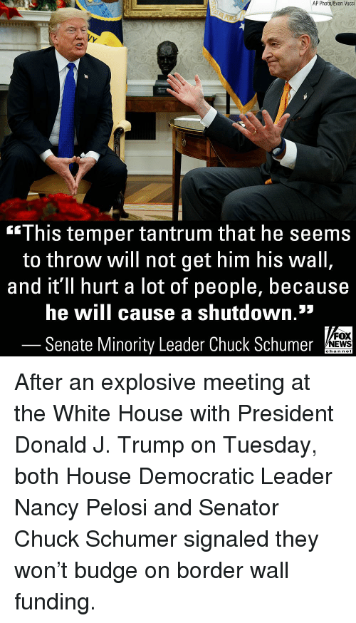 Nancy Pelosi: AP Photo/Evan Vucci  This temper tantrum that he seems  to throw will not get him his wall  and it'll hurt a lot of people, because  he will cause a shutdown.*  Senate Minority Leader Chuck Schumer  FOX  NEWS  chan neI After an explosive meeting at the White House with President Donald J. Trump on Tuesday, both House Democratic Leader Nancy Pelosi and Senator Chuck Schumer signaled they won't budge on border wall funding.