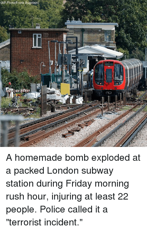 """Friday, Memes, and Police: (AP Photo/Frank Augstein) A homemade bomb exploded at a packed London subway station during Friday morning rush hour, injuring at least 22 people. Police called it a """"terrorist incident."""""""