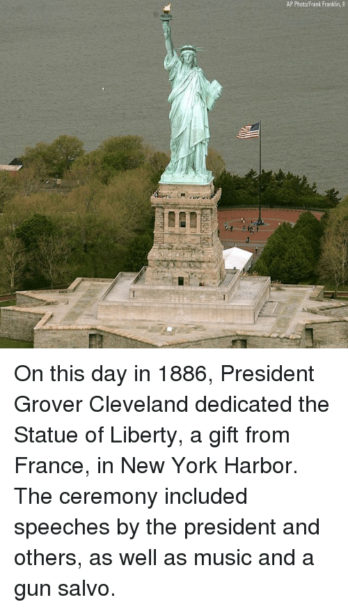 Memes, Music, and New York: AP Photo/Frank Franklin,II On this day in 1886, President Grover Cleveland dedicated the Statue of Liberty, a gift from France, in New York Harbor. The ceremony included speeches by the president and others, as well as music and a gun salvo.