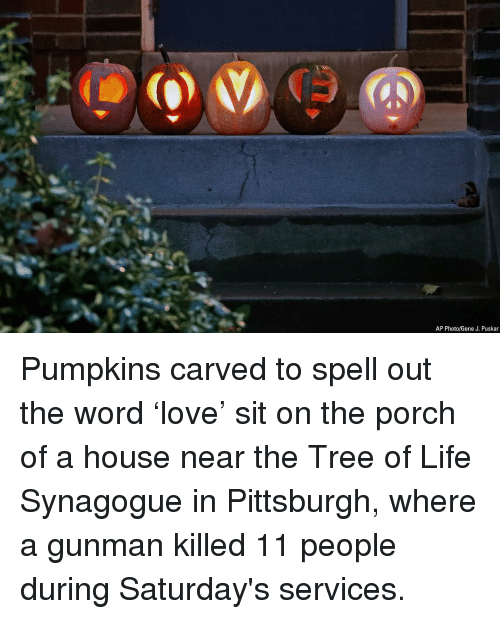 Gunman: AP Photo/Gene J. Puskar Pumpkins carved to spell out the word 'love' sit on the porch of a house near the Tree of Life Synagogue in Pittsburgh, where a gunman killed 11 people during Saturday's services.