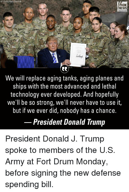Donald Trump, Memes, and News: AP Photo/Hans Pennink  FOX  NEWS  channe  GR  RMY  We will replace aging tanks, aging planes and  ships with the most advanced and lethal  technology ever developed. And hopefully  we'll be so strong, we'll never have to use it,  but if we ever did, nobody has a chance.  President Donald Trump President Donald J. Trump spoke to members of the U.S. Army at Fort Drum Monday, before signing the new defense spending bill.