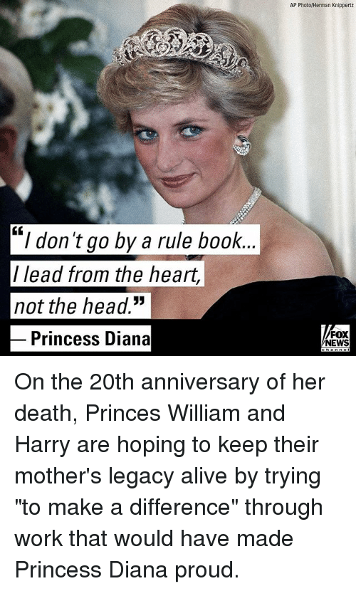 "Alive, Head, and Memes: AP Photo/Herman Knippertz  ""I don't go by a rule book.  / lead from the heart,  not the head.""  Princess Diana  FOX  NEWS On the 20th anniversary of her death, Princes William and Harry are hoping to keep their mother's legacy alive by trying ""to make a difference"" through work that would have made Princess Diana proud."
