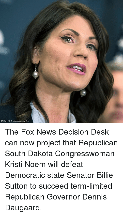 The Fox: AP Photo/J. Scott Applewhite, File The Fox News Decision Desk can now project that Republican South Dakota Congresswoman Kristi Noem will defeat Democratic state Senator Billie Sutton to succeed term-limited Republican Governor Dennis Daugaard.