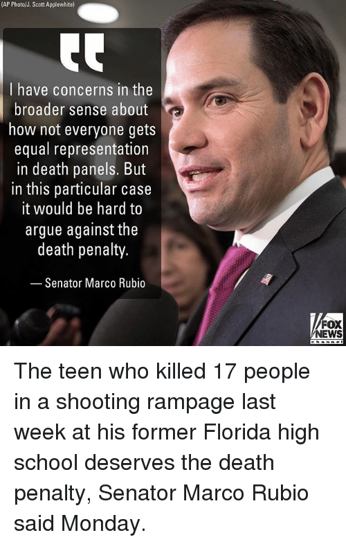 Arguing, Memes, and News: (AP Photo/J. Scott Applewhite)  I have concerns in the  broader sense about  how not everyone gets  equal representation  in death panels. But  in this particular case  it would be hard to  argue against the  death penalty.  Senator Marco Rubio  FOX  NEWS  channel The teen who killed 17 people in a shooting rampage last week at his former Florida high school deserves the death penalty, Senator Marco Rubio said Monday.