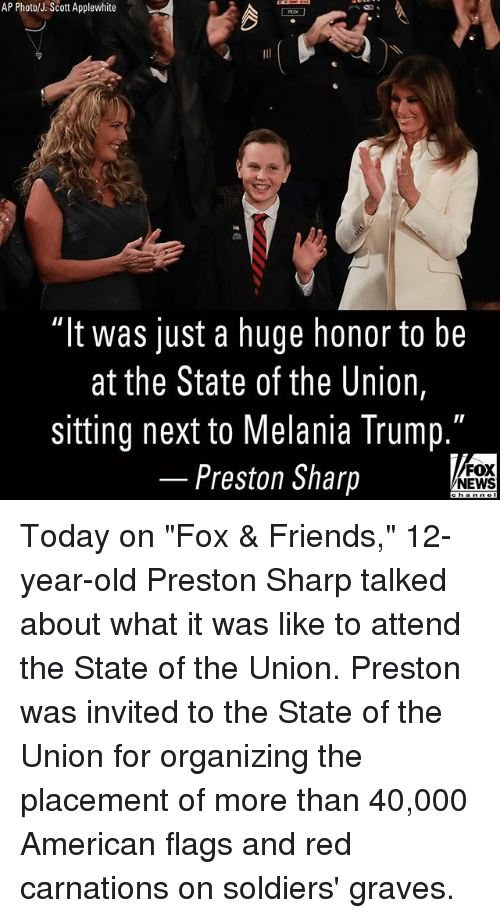 """Organizing: AP Photo/J.Scott Applewhite  """"It was just a huge honor to be  at the State of the Union,  sitting next to Melania Trump.  Preston Sharp  FOX  NEWS Today on """"Fox & Friends,"""" 12-year-old Preston Sharp talked about what it was like to attend the State of the Union. Preston was invited to the State of the Union for organizing the placement of more than 40,000 American flags and red carnations on soldiers' graves."""