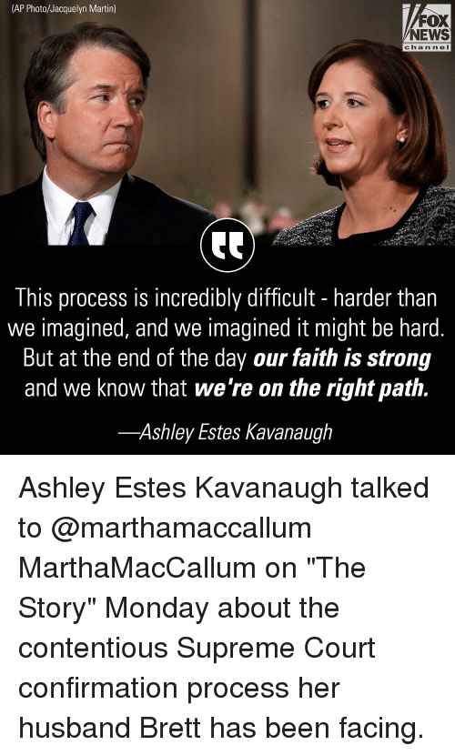 "Martin, Memes, and News: (AP Photo/Jacquelyn Martin)  FOX  NEWS  channeI  This process is incredibly difficult - harder than  we imagined, and we imagined it might be hard.  But at the end of the day our faith is strong  and we know that we're on the right path.  -Ashley Estes Kavanaugh Ashley Estes Kavanaugh talked to @marthamaccallum MarthaMacCallum on ""The Story"" Monday about the contentious Supreme Court confirmation process her husband Brett has been facing."