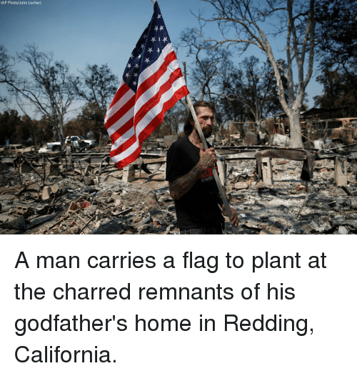 godfathers: (AP  Photo/John  Locher) A man carries a flag to plant at the charred remnants of his godfather's home in Redding, California.