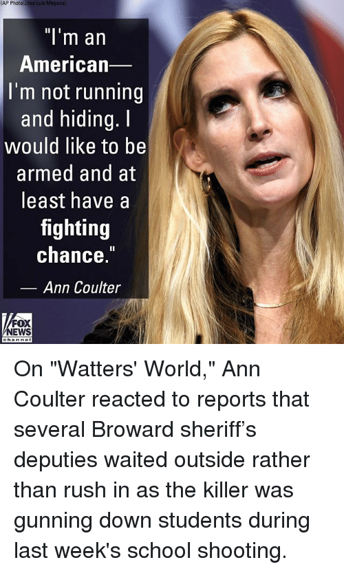 "Coulter: (AP  Photo/Jose  Luis Maganal  ""l'm an  American  I'm not running  and hiding.I  would like to be  armed and at  least have a  fighting  chance.  Ann Coulter  FOX  NEWS On ""Watters' World,"" Ann Coulter reacted to reports that several Broward sheriff's deputies waited outside rather than rush in as the killer was gunning down students during last week's school shooting."