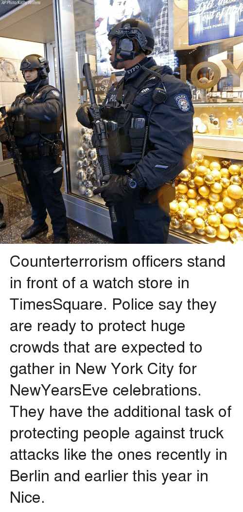 Memes, New York, and New York City: AP Photo/Kat  Willens Counterterrorism officers stand in front of a watch store in TimesSquare. Police say they are ready to protect huge crowds that are expected to gather in New York City for NewYearsEve celebrations. They have the additional task of protecting people against truck attacks like the ones recently in Berlin and earlier this year in Nice.