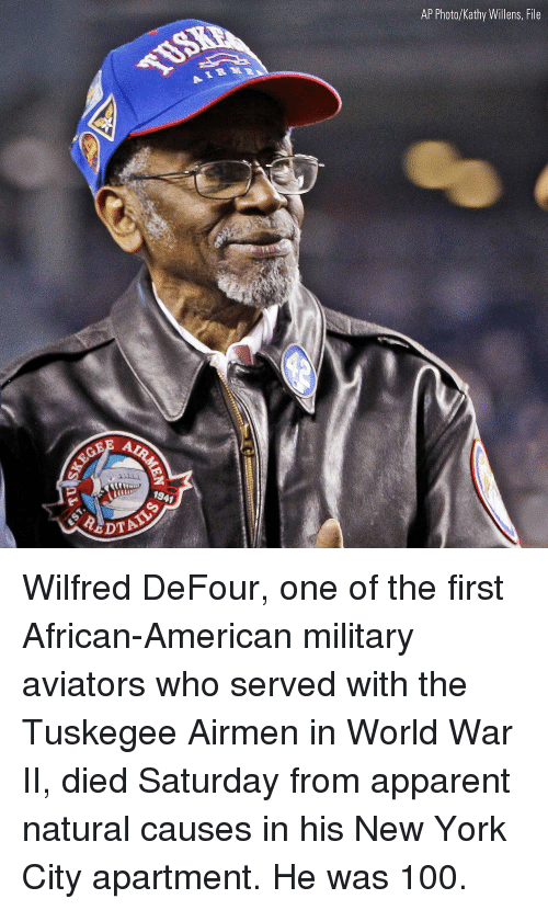 kathy: AP Photo/Kathy Willens, File  194  DTA Wilfred DeFour, one of the first African-American military aviators who served with the Tuskegee Airmen in World War II, died Saturday from apparent natural causes in his New York City apartment. He was 100.