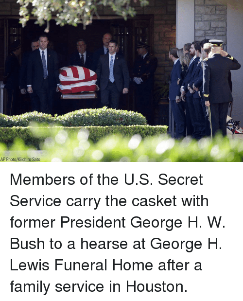 Casket: AP Photo/Kiichiro Sato Members of the U.S. Secret Service carry the casket with former President George H. W. Bush to a hearse at George H. Lewis Funeral Home after a family service in Houston.