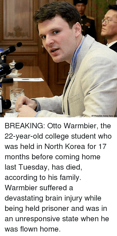 College, Family, and Memes: AP Photo/Kim Kwang Hyon, Fle BREAKING: Otto Warmbier, the 22-year-old college student who was held in North Korea for 17 months before coming home last Tuesday, has died, according to his family. Warmbier suffered a devastating brain injury while being held prisoner and was in an unresponsive state when he was flown home.