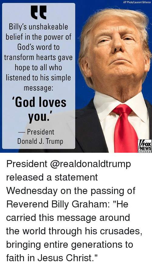 "God, Jesus, and Memes: AP Photo/Laurent Gillieron  Billy's unshakeable  belief in the power of  God's word to  transform hearts gave  hope to all who  listened to his simple  message:  God loves  you.  President  Donald J. Trump  FOX  NEWS President @realdonaldtrump released a statement Wednesday on the passing of Reverend Billy Graham: ""He carried this message around the world through his crusades, bringing entire generations to faith in Jesus Christ."""