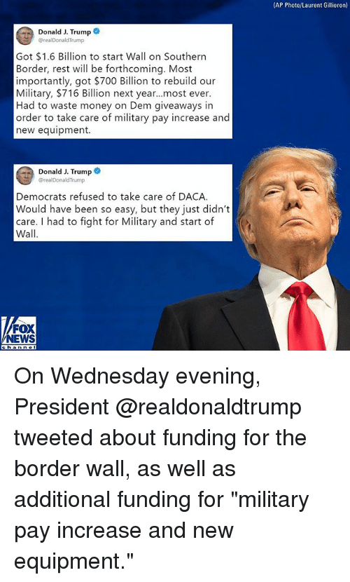 """Memes, Money, and News: (AP Photo/Laurent Gillieron)  Donald J. Trump  @realDonaldTrump  Got $1.6 Billion to start Wall on Southern  Border, rest will be forthcoming. Most  importantly, got $700 Billion to rebuild our  Military, $716 Billion next year...most ever.  Had to waste money on Dem giveaways in  order to take care of military pay increase and  new equipment.  Donald J. Trump  realDonaldTrump  Democrats refused to take care of DACA  Would have been so easy, but they just didn't  care. I had to fight for Military and start of  Wall  FOX  NEWS On Wednesday evening, President @realdonaldtrump tweeted about funding for the border wall, as well as additional funding for """"military pay increase and new equipment."""""""