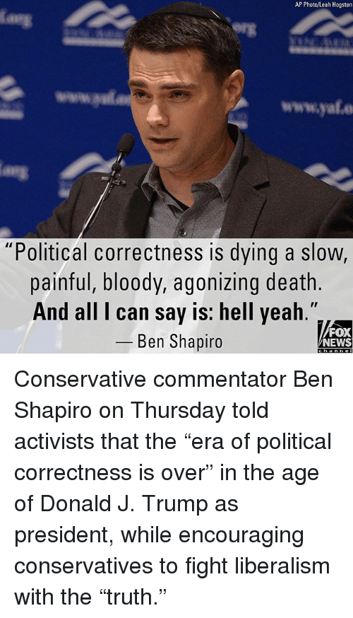 "Commentator: AP Photo/Leah Hogsten  www.yale  ""Political correctness is dying a slow,  painful, bloody, agonizing death.  And all I can say is: hell yeah  _ Ben Shapiro  FOX  NEWS Conservative commentator Ben Shapiro on Thursday told activists that the ""era of political correctness is over"" in the age of Donald J. Trump as president, while encouraging conservatives to fight liberalism with the ""truth."""