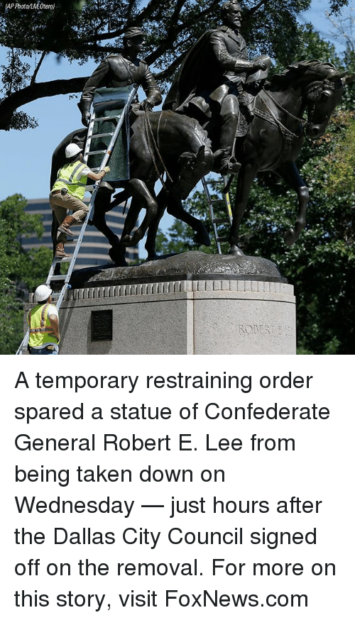 orderly: (AP Photo/LMOtero) A temporary restraining order spared a statue of Confederate General Robert E. Lee from being taken down on Wednesday — just hours after the Dallas City Council signed off on the removal. For more on this story, visit FoxNews.com