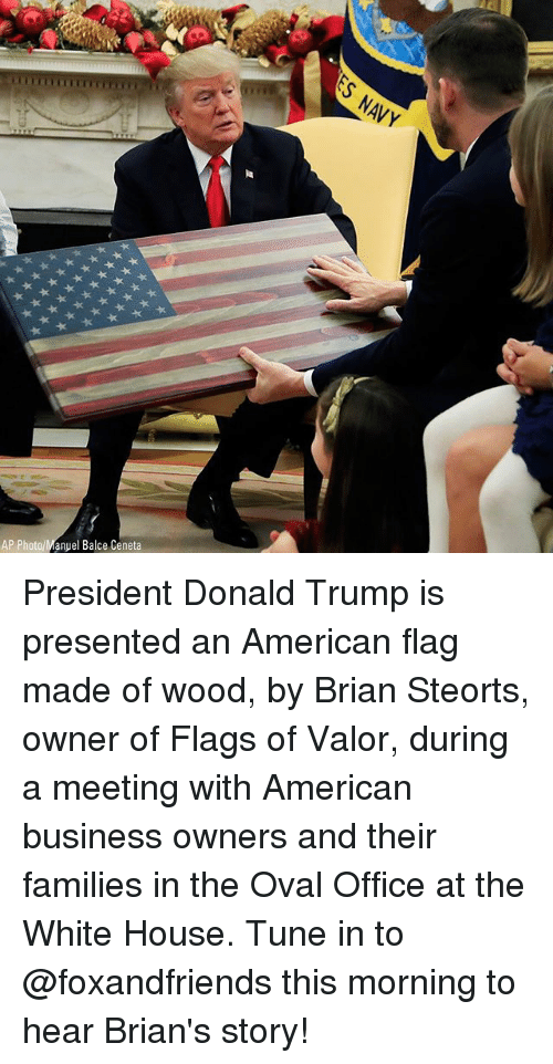 Donald Trump, Memes, and White House: AP Photo/Manuel Balce Ceneta President Donald Trump is presented an American flag made of wood, by Brian Steorts, owner of Flags of Valor, during a meeting with American business owners and their families in the Oval Office at the White House. Tune in to @foxandfriends this morning to hear Brian's story!