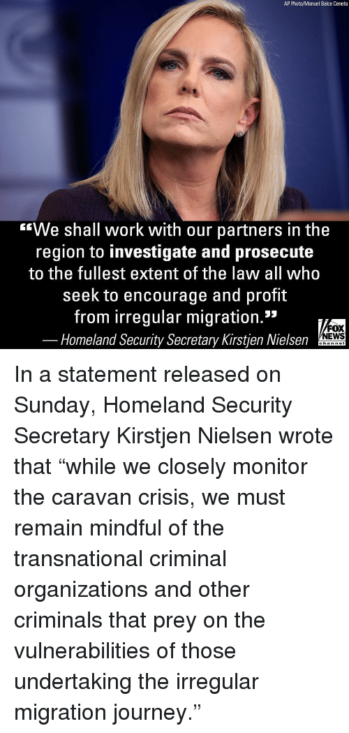 """The Region: AP Photo/Manuel Balce Ceneta  """"We shall work with our partners in the  region to investigate and prosecute  to the fullest extent of the law all who  seek to encourage and profit  from irregular migration.""""  FOX  NEWS  Homeland Security Secretary Kirstjen Nielsen  chan neI In a statement released on Sunday, Homeland Security Secretary Kirstjen Nielsen wrote that """"while we closely monitor the caravan crisis, we must remain mindful of the transnational criminal organizations and other criminals that prey on the vulnerabilities of those undertaking the irregular migration journey."""""""