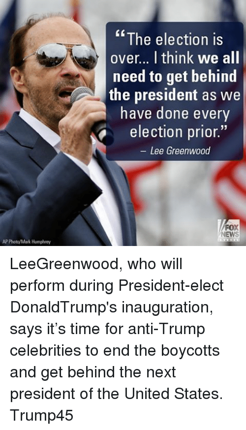 Memes and 🤖: AP Photo/Mark Humphrey  The election is  over... think We all  need to get behind  the president as we  have done every  election prior  Lee Greenwood  FOX  NEWS LeeGreenwood, who will perform during President-elect DonaldTrump's inauguration, says it's time for anti-Trump celebrities to end the boycotts and get behind the next president of the United States. Trump45