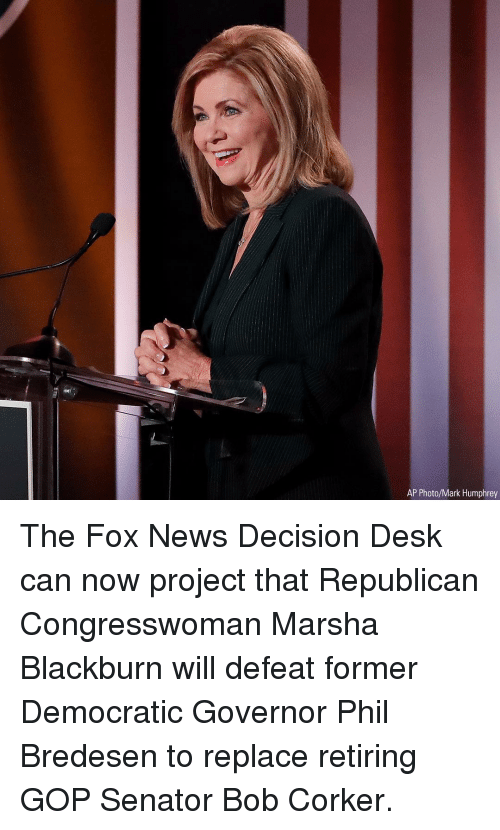 The Fox: AP Photo/Mark Humphrey The Fox News Decision Desk can now project that Republican Congresswoman Marsha Blackburn will defeat former Democratic Governor Phil Bredesen to replace retiring GOP Senator Bob Corker.