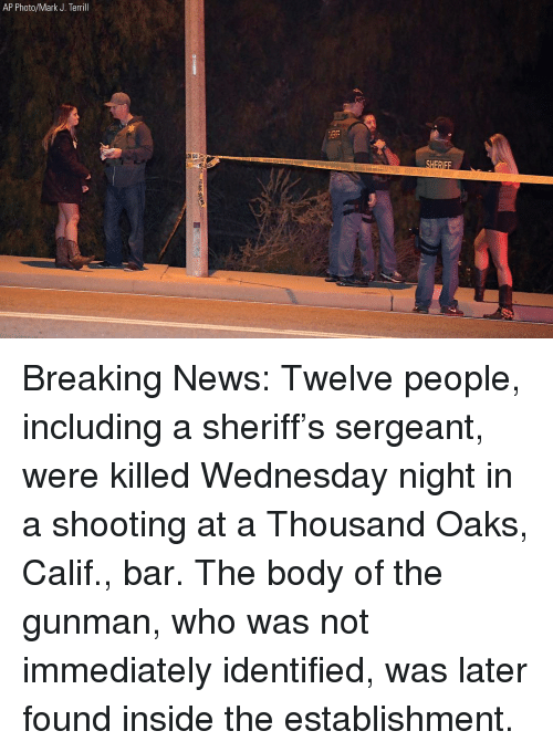 Wednesday Night: AP Photo/Mark J. Terrill Breaking News: Twelve people, including a sheriff's sergeant, were killed Wednesday night in a shooting at a Thousand Oaks, Calif., bar. The body of the gunman, who was not immediately identified, was later found inside the establishment.
