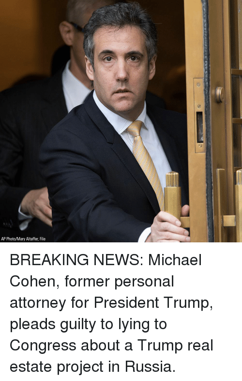 For President: AP Photo/Mary Altaffer, File BREAKING NEWS: Michael Cohen, former personal attorney for President Trump, pleads guilty to lying to Congress about a Trump real estate project in Russia.