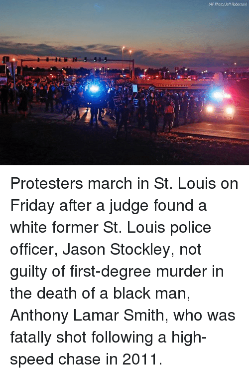 Roberson: AP Photo/Meff Roberson) Protesters march in St. Louis on Friday after a judge found a white former St. Louis police officer, Jason Stockley, not guilty of first-degree murder in the death of a black man, Anthony Lamar Smith, who was fatally shot following a high-speed chase in 2011.