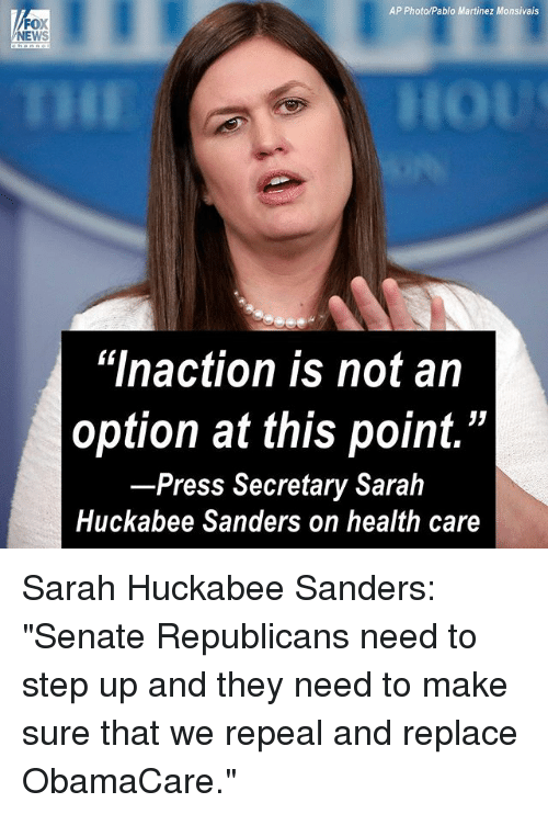 """step ups: AP Photo/Pablo Martinez Monsivais  FOX  NEWS  """"lnaction is not an  option at this point.""""  Press Secretary Sarah  Huckabee Sanders on health care Sarah Huckabee Sanders: """"Senate Republicans need to step up and they need to make sure that we repeal and replace ObamaCare."""""""