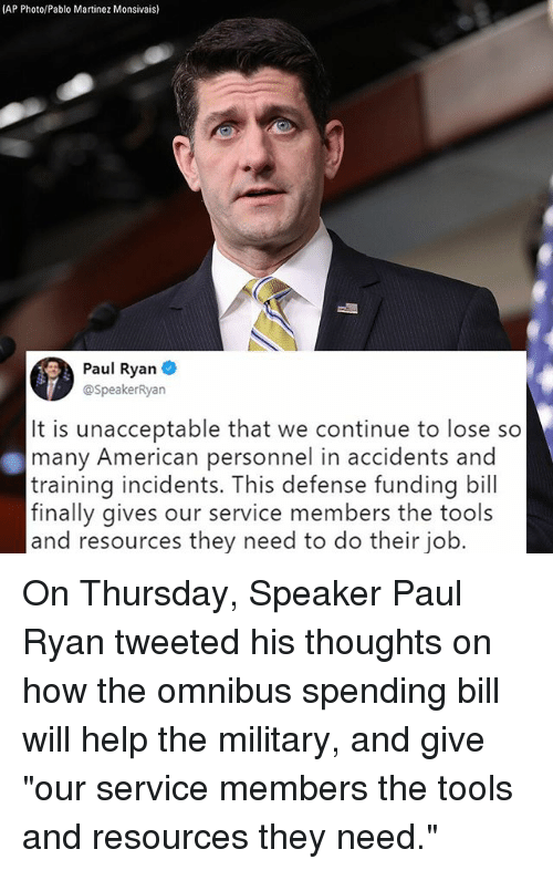 """Memes, Paul Ryan, and American: (AP Photo/Pablo Martinez Monsivais)  Paul Ryan  @SpeakerRyan  It is unacceptable that we continue to lose so  many American personnel in accidents and  training incidents. This defense funding bill  finally gives our service members the tools  and resources they need to do their job. On Thursday, Speaker Paul Ryan tweeted his thoughts on how the omnibus spending bill will help the military, and give """"our service members the tools and resources they need."""""""