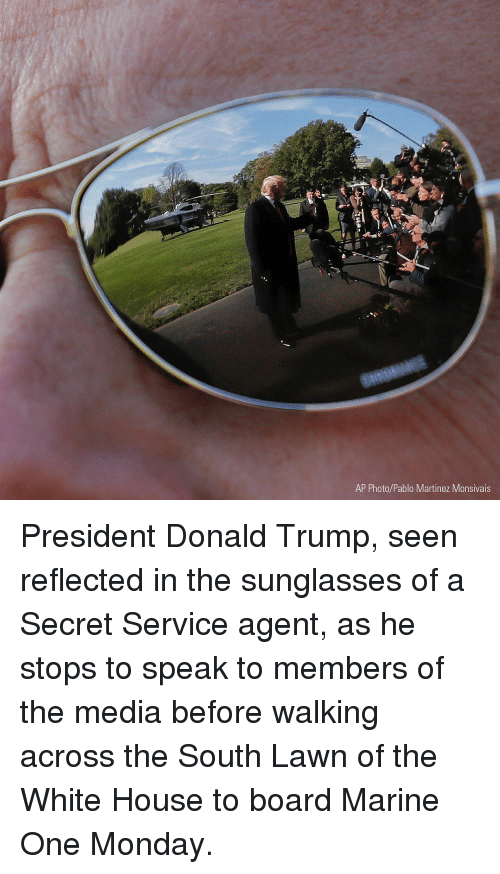 secret service: AP Photo/Pablo Martinez Monsivais President Donald Trump, seen reflected in the sunglasses of a Secret Service agent, as he stops to speak to members of the media before walking across the South Lawn of the White House to board Marine One Monday.