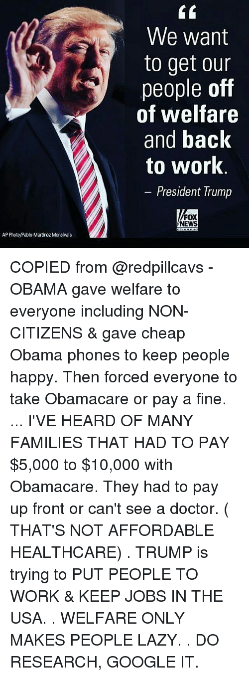 Memes, Obamacare, and 🤖: AP Photo/Pablo Martinez Monsivals  We want  to get our  people off  of welfare  and back  to work  President Trump  FOX  NEWS COPIED from @redpillcavs - OBAMA gave welfare to everyone including NON-CITIZENS & gave cheap Obama phones to keep people happy. Then forced everyone to take Obamacare or pay a fine. ... I'VE HEARD OF MANY FAMILIES THAT HAD TO PAY $5,000 to $10,000 with Obamacare. They had to pay up front or can't see a doctor. ( THAT'S NOT AFFORDABLE HEALTHCARE) . TRUMP is trying to PUT PEOPLE TO WORK & KEEP JOBS IN THE USA. . WELFARE ONLY MAKES PEOPLE LAZY. . DO RESEARCH, GOOGLE IT.
