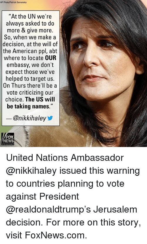 """Memes, News, and Target: AP Photo/Patrick Semansky  """"At the UN we're  always asked to do  more & give more.  So, when we make a  decision, at the will of  the American ppl, abt  where to locate OUR  embassy, we don't  expect those we've  helped to target us.  On Thurs there'll be a  vote criticizing our  choice. The US will  be taking names.""""  - @nikkihaley  FOX  NEWS United Nations Ambassador @nikkihaley issued this warning to countries planning to vote against President @realdonaldtrump's Jerusalem decision. For more on this story, visit FoxNews.com."""