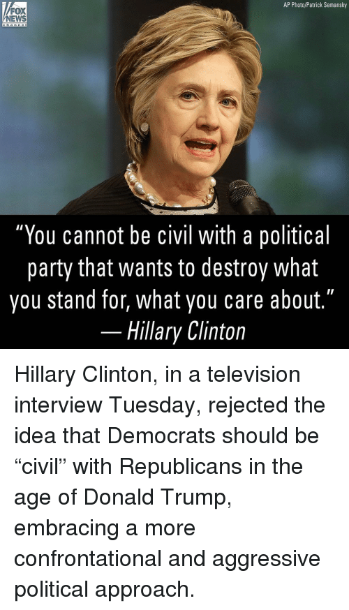 "Donald Trump, Hillary Clinton, and Memes: AP Photo/Patrick Semansky  NEWS  cha n nel  ""You cannot be civil with a political  party that wants to destroy what  you stand for, what you care about.""  Hillary Clinton Hillary Clinton, in a television interview Tuesday, rejected the idea that Democrats should be ""civil"" with Republicans in the age of Donald Trump, embracing a more confrontational and aggressive political approach."