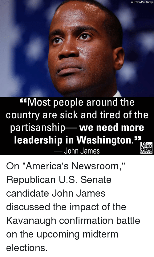 """Elections: AP Photo/Paul Sancya  Most people around the  country are sick and tired of the  partisanship we need more  leadership in Washington.'*1  John James  FOX  NEWS  chan neI On """"America's Newsroom,"""" Republican U.S. Senate candidate John James discussed the impact of the Kavanaugh confirmation battle on the upcoming midterm elections."""