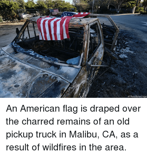 American Flag: AP Photo/Richard Vogel An American flag is draped over the charred remains of an old pickup truck in Malibu, CA, as a result of wildfires in the area.