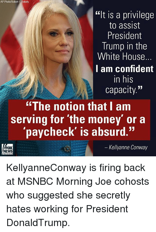 "Kellyanne: AP Photo/Robert F Bukaty  ""It is a privilege  to assist  President  Trump in the  White House.  I am confident  in his  capacity  ""The notion that I am  serving for the money' or a  paycheck' is absurd.""  Kellyanne Conway  FOX  NEWS KellyanneConway is firing back at MSNBC Morning Joe cohosts who suggested she secretly hates working for President DonaldTrump."