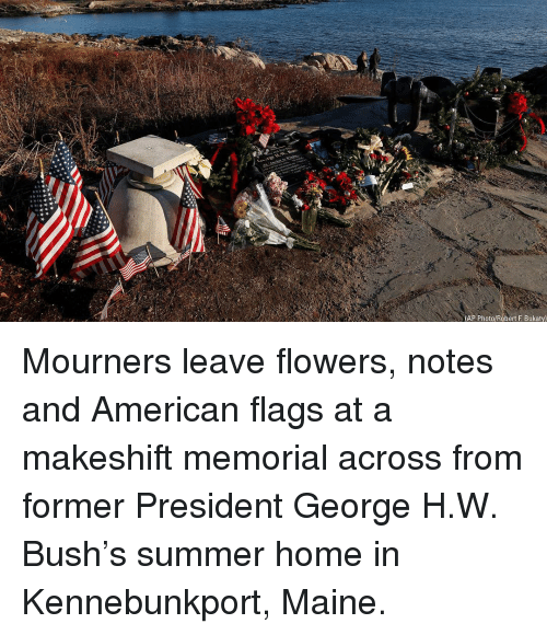 Memorial: (AP Photo/Robert F. Bukaty) Mourners leave flowers, notes and American flags at a makeshift memorial across from former President George H.W. Bush's summer home in Kennebunkport, Maine.