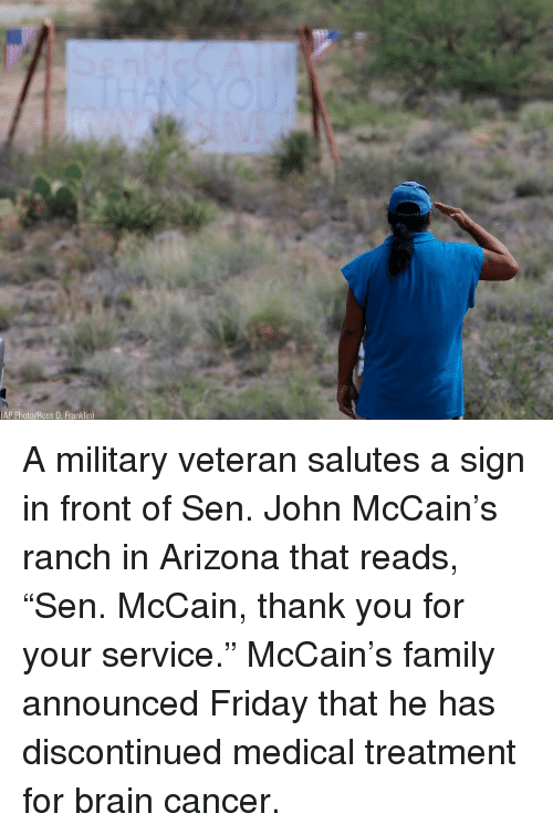 "Family, Friday, and Memes: AP Photo/Ross D. Franklin) A military veteran salutes a sign in front of Sen. John McCain's ranch in Arizona that reads, ""Sen. McCain, thank you for your service."" McCain's family announced Friday that he has discontinued medical treatment for brain cancer."