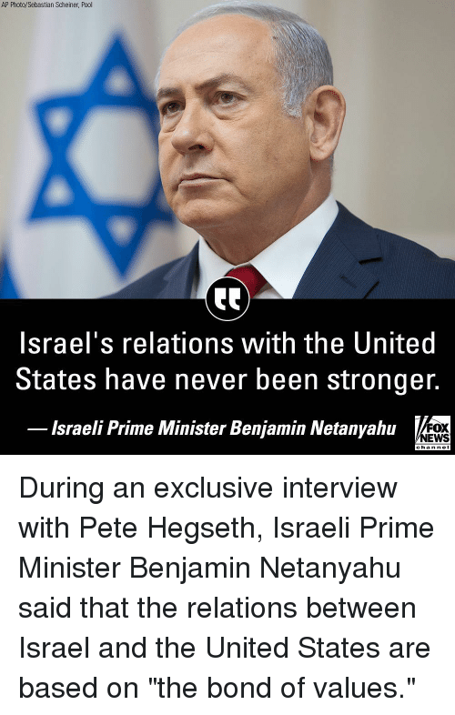 "Nei: AP Photo/Sebastian Scheiner, Pool  Israel's relations with the United  States have never been stronger.  lsraeli Prime Minister Benjamin Netanyahu  FOX  NEWS  chan neI During an exclusive interview with Pete Hegseth, Israeli Prime Minister Benjamin Netanyahu said that the relations between Israel and the United States are based on ""the bond of values."""