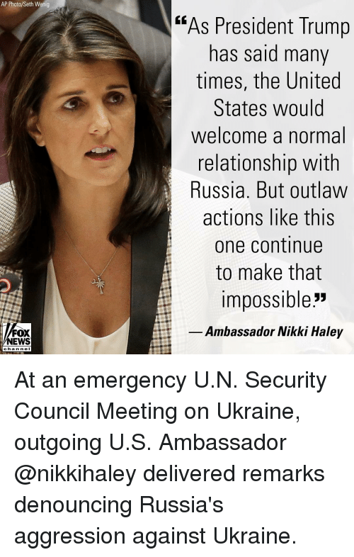 """ambassador: AP Photo/Seth Wenig  """"As President Trump  has said many  times, the United  States would  welcome a normal  relationship with  Russia. But outlaw  actions like this  one continue  to make that  impossible""""  Ambassador Nikki Haley  NEWS  chan ne I At an emergency U.N. Security Council Meeting on Ukraine, outgoing U.S. Ambassador @nikkihaley delivered remarks denouncing Russia's aggression against Ukraine."""